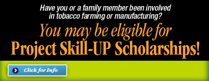 Have you or a family member been involved in tobacco farming or manufacturing?  You may be eligible for Project Skill-Up Scholarships!  Click for info