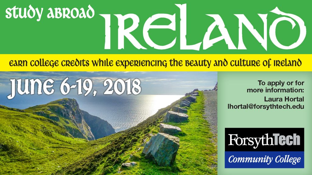 Study Abroad: Ireland. Earn college credits while experiencing the beauty and culture of Ireland. June 6th through June 19th, 2018. To apply or for more information: Laura Hortal, lhortal@forsythtech.edu