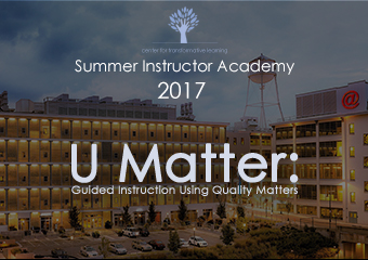 Center for Transformative Learning Summer Instructor Academy 2017 - U Matter: Guided Instruction using Quality Matters