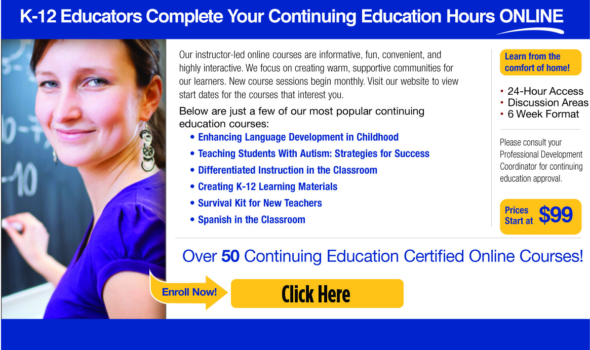 K-12 Educators Complete Your Continuing Education Hours Online! Our instructor-led online courses are informative, fun, convenient, and highly interactive. We focus on creating warm, supportive communities for our learners. New course sessions begin monthly. Visit our website to view start dates for the courses that interest you. Below are just a few of our most popular continuing education courses: Enhancing Language Development in Childhood, Teaching Students With Autism: Strategies for Success, Differentiated Instruction in the Classroom, Creating K-12 Learning Materials, Survival Kit for New Teachers, Spanish in the Classroom, Learn from the comfort of home! 24-Hour Access, Discussion Areas, 6 Week Format. Please consult your Professional Development Coordinator for continuing education approval. Prices Start at $99. Over 50 Continuing Education Certified Online Courses! Enroll now! Click Here