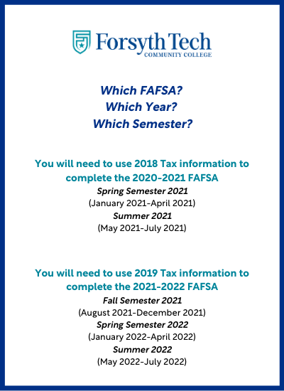 You will need to use 2018 Tax information to complete the 2020-2021 FAFSA Spring Semester 2021 (January 2021-April 2021) Summer 2021 (May 2021-July 2021) You will need to use 2019 Tax information to complete the 2021-2022 FAFSA Fall Semester 2021 (August 2021-December 2021) Spring Semester 2022 (January 2022-April 2022) Summer 2022 (May 2022-July 2022)